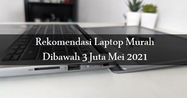 Rekomendasi Laptop Murah Dibawah 3 Juta Mei 2021